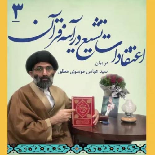 اعتقادات تشیع در آئینه قرآن در بیان استاد سیدعباس موسوی مطلق - ۳